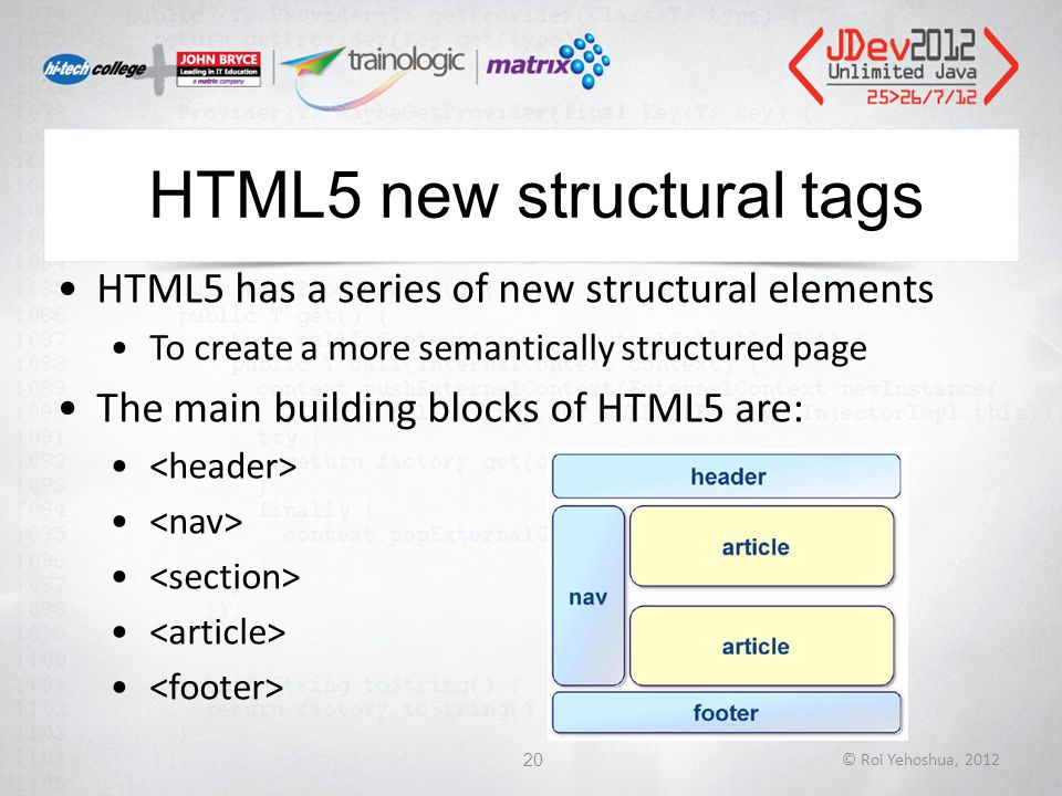 HTML5 new structural tags HTML5 has a series of new structural elements To create a more semantically structured page The main building blocks of HTML5 are: © Roi Yehoshua, 201220