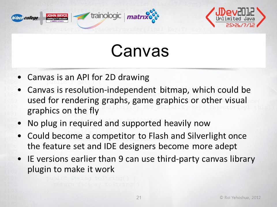 Canvas Canvas is an API for 2D drawing Canvas is resolution-independent bitmap, which could be used for rendering graphs, game graphics or other visual graphics on the fly No plug in required and supported heavily now Could become a competitor to Flash and Silverlight once the feature set and IDE designers become more adept IE versions earlier than 9 can use third-party canvas library plugin to make it work © Roi Yehoshua, 201221