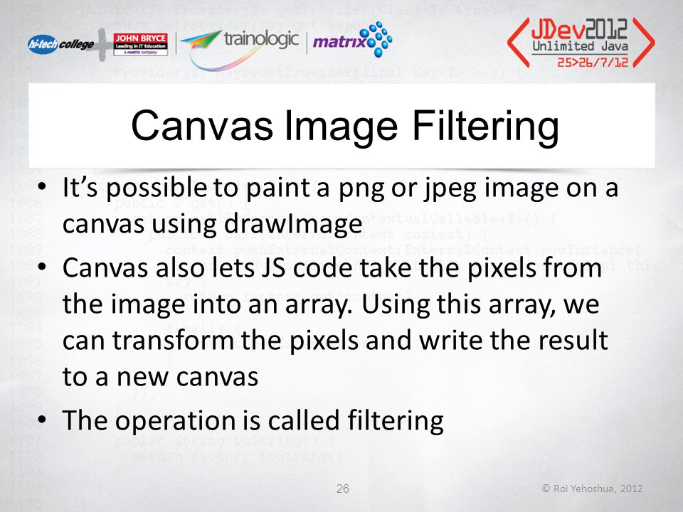 Canvas Image Filtering It's possible to paint a png or jpeg image on a canvas using drawImage Canvas also lets JS code take the pixels from the image into an array.