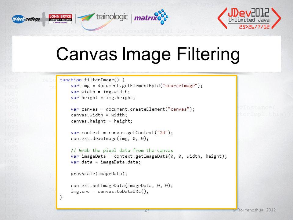 Canvas Image Filtering © Roi Yehoshua, 201227 function filterImage() { var img = document.getElementById( sourceImage ); var width = img.width; var height = img.height; var canvas = document.createElement( canvas ); canvas.width = width; canvas.height = height; var context = canvas.getContext( 2d ); context.drawImage(img, 0, 0); // Grab the pixel data from the canvas var imageData = context.getImageData(0, 0, width, height); var data = imageData.data; grayScale(imageData); context.putImageData(imageData, 0, 0); img.src = canvas.toDataURL(); } function filterImage() { var img = document.getElementById( sourceImage ); var width = img.width; var height = img.height; var canvas = document.createElement( canvas ); canvas.width = width; canvas.height = height; var context = canvas.getContext( 2d ); context.drawImage(img, 0, 0); // Grab the pixel data from the canvas var imageData = context.getImageData(0, 0, width, height); var data = imageData.data; grayScale(imageData); context.putImageData(imageData, 0, 0); img.src = canvas.toDataURL(); }