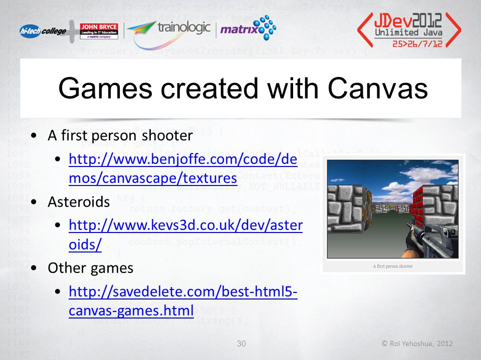 Games created with Canvas A first person shooter http://www.benjoffe.com/code/de mos/canvascape/textureshttp://www.benjoffe.com/code/de mos/canvascape/textures Asteroids http://www.kevs3d.co.uk/dev/aster oids/http://www.kevs3d.co.uk/dev/aster oids/ Other games http://savedelete.com/best-html5- canvas-games.htmlhttp://savedelete.com/best-html5- canvas-games.html © Roi Yehoshua, 201230