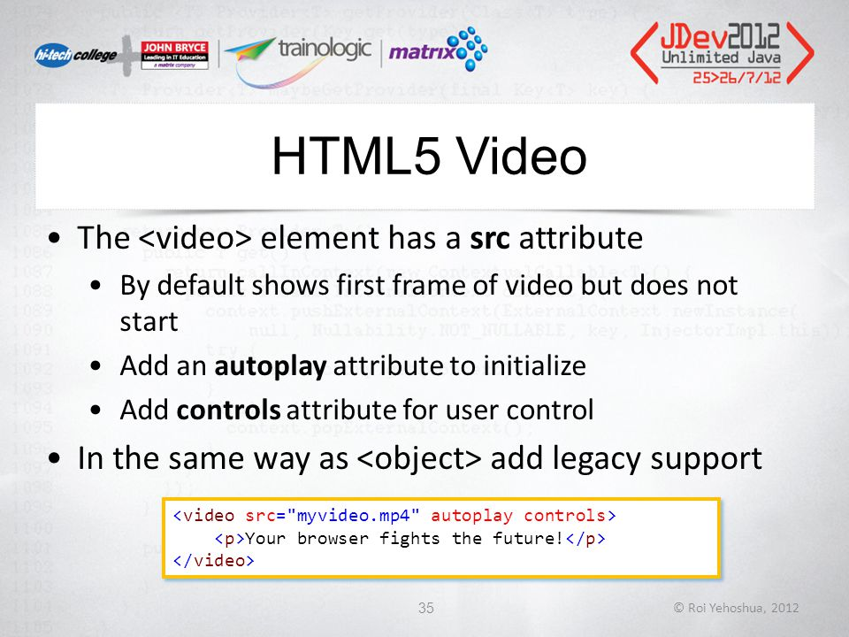 HTML5 Video The element has a src attribute By default shows first frame of video but does not start Add an autoplay attribute to initialize Add controls attribute for user control In the same way as add legacy support © Roi Yehoshua, 201235 Your browser fights the future.