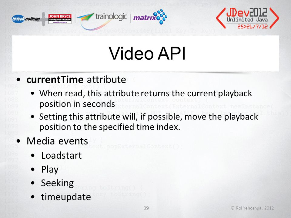 Video API currentTime attribute When read, this attribute returns the current playback position in seconds Setting this attribute will, if possible, move the playback position to the specified time index.