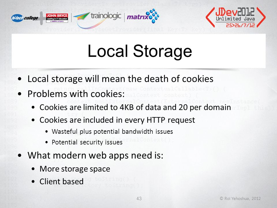 Local Storage Local storage will mean the death of cookies Problems with cookies: Cookies are limited to 4KB of data and 20 per domain Cookies are included in every HTTP request Wasteful plus potential bandwidth issues Potential security issues What modern web apps need is: More storage space Client based © Roi Yehoshua, 201243