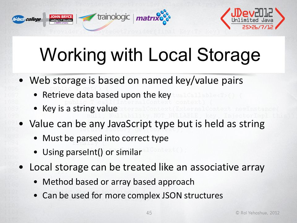 Working with Local Storage Web storage is based on named key/value pairs Retrieve data based upon the key Key is a string value Value can be any JavaScript type but is held as string Must be parsed into correct type Using parseInt() or similar Local storage can be treated like an associative array Method based or array based approach Can be used for more complex JSON structures © Roi Yehoshua, 201245