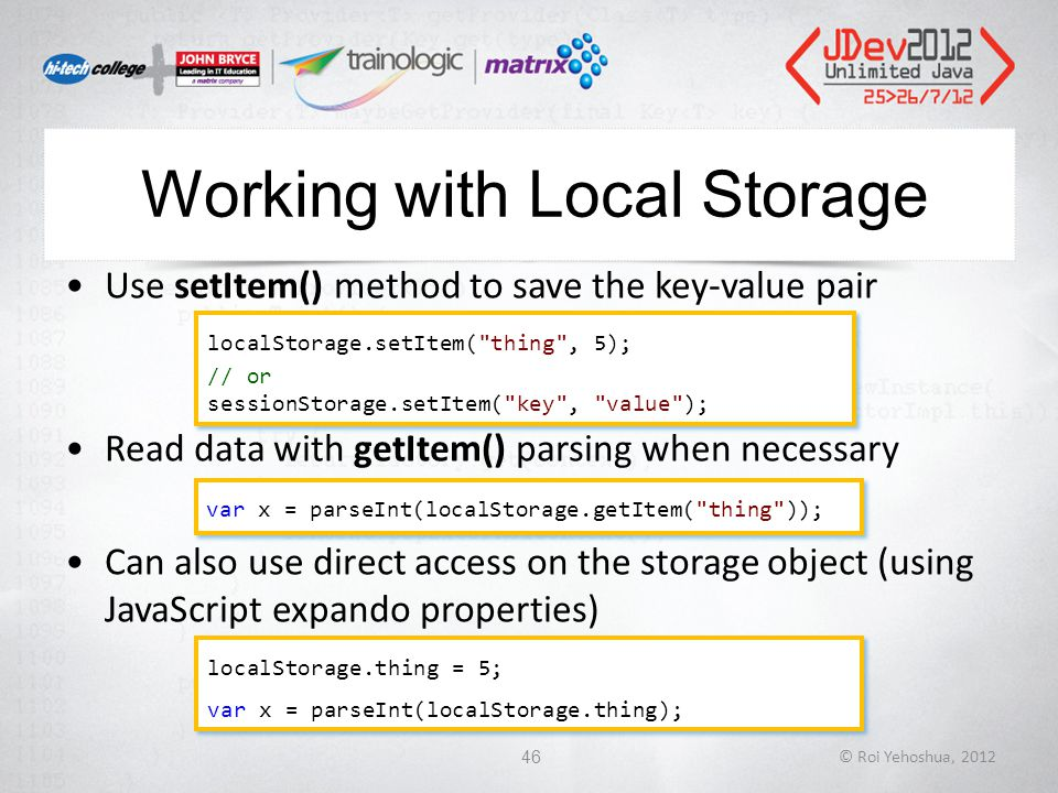 Working with Local Storage Use setItem() method to save the key-value pair Read data with getItem() parsing when necessary Can also use direct access on the storage object (using JavaScript expando properties) © Roi Yehoshua, 201246 localStorage.setItem( thing , 5); // or sessionStorage.setItem( key , value ); localStorage.setItem( thing , 5); // or sessionStorage.setItem( key , value ); var x = parseInt(localStorage.getItem( thing )); localStorage.thing = 5; var x = parseInt(localStorage.thing); localStorage.thing = 5; var x = parseInt(localStorage.thing);