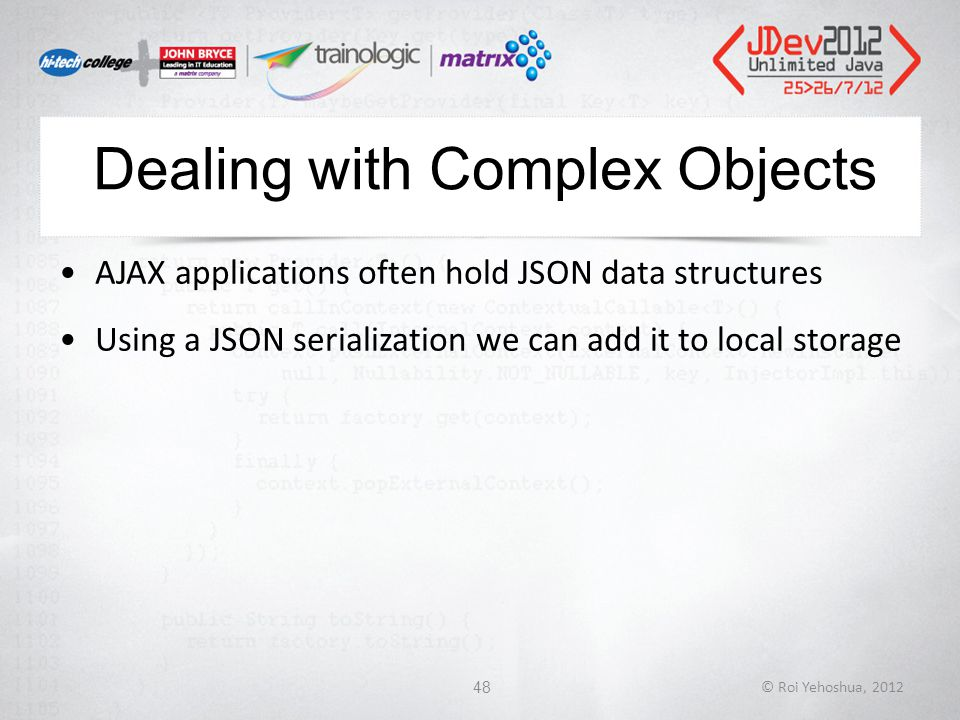 Dealing with Complex Objects AJAX applications often hold JSON data structures Using a JSON serialization we can add it to local storage © Roi Yehoshua, 201248
