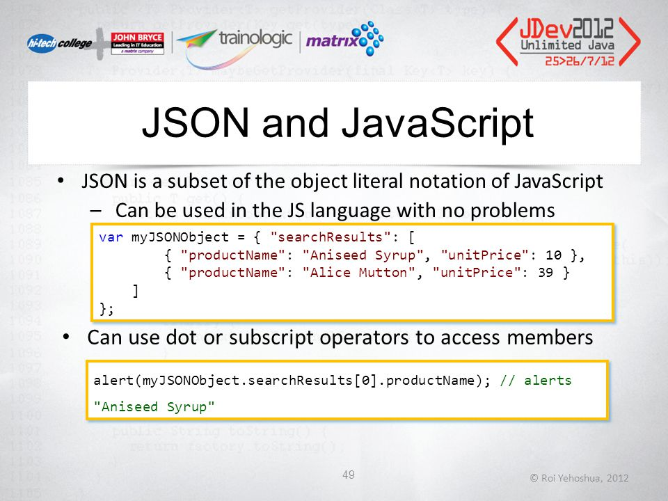 JSON and JavaScript © Roi Yehoshua, 2012 49 JSON is a subset of the object literal notation of JavaScript –Can be used in the JS language with no problems var myJSONObject = { searchResults : [ { productName : Aniseed Syrup , unitPrice : 10 }, { productName : Alice Mutton , unitPrice : 39 } ] }; var myJSONObject = { searchResults : [ { productName : Aniseed Syrup , unitPrice : 10 }, { productName : Alice Mutton , unitPrice : 39 } ] }; alert(myJSONObject.searchResults[0].productName); // alerts Aniseed Syrup Can use dot or subscript operators to access members