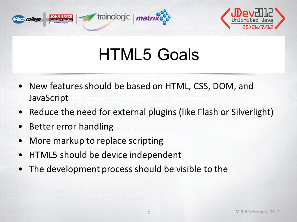 HTML5 Goals New features should be based on HTML, CSS, DOM, and JavaScript Reduce the need for external plugins (like Flash or Silverlight) Better error handling More markup to replace scripting HTML5 should be device independent The development process should be visible to the © Roi Yehoshua, 20125