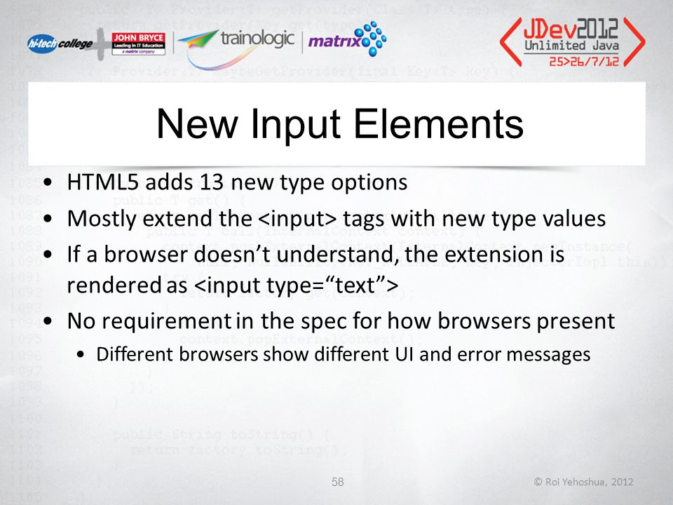 New Input Elements HTML5 adds 13 new type options Mostly extend the tags with new type values If a browser doesn't understand, the extension is rendered as No requirement in the spec for how browsers present Different browsers show different UI and error messages © Roi Yehoshua, 201258