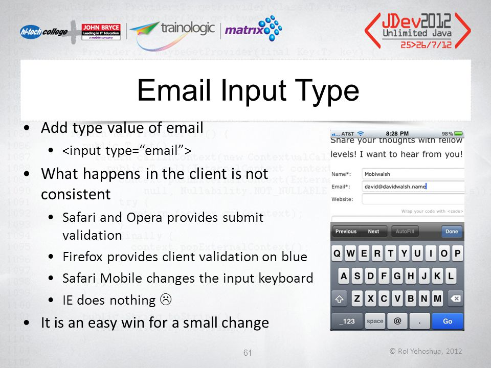 Email Input Type Add type value of email What happens in the client is not consistent Safari and Opera provides submit validation Firefox provides client validation on blue Safari Mobile changes the input keyboard IE does nothing  It is an easy win for a small change © Roi Yehoshua, 2012 61
