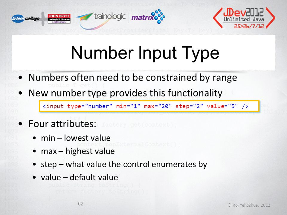 Number Input Type Numbers often need to be constrained by range New number type provides this functionality Four attributes: min – lowest value max – highest value step – what value the control enumerates by value – default value © Roi Yehoshua, 2012 62