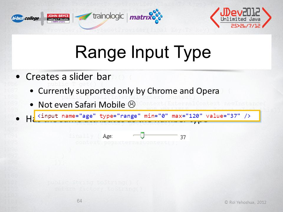 Range Input Type Creates a slider bar Currently supported only by Chrome and Opera Not even Safari Mobile  Has the same attributes as the number type © Roi Yehoshua, 2012 64