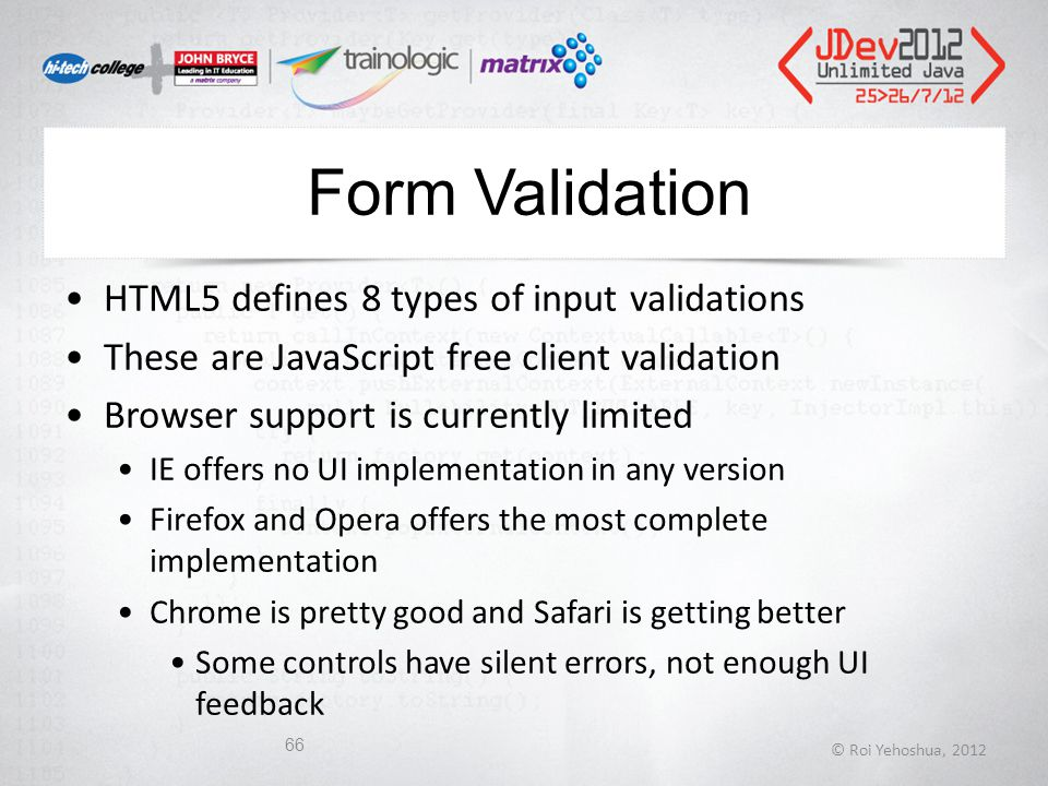Form Validation HTML5 defines 8 types of input validations These are JavaScript free client validation Browser support is currently limited IE offers no UI implementation in any version Firefox and Opera offers the most complete implementation Chrome is pretty good and Safari is getting better Some controls have silent errors, not enough UI feedback © Roi Yehoshua, 2012 66