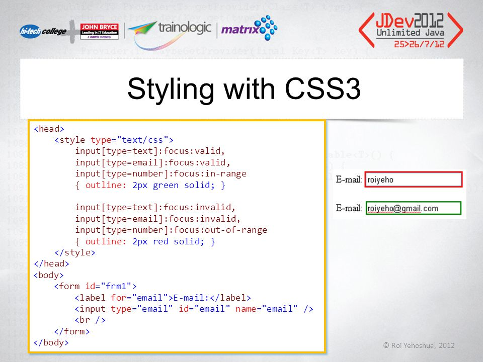 Styling with CSS3 © Roi Yehoshua, 2012 72 input[type=text]:focus:valid, input[type=email]:focus:valid, input[type=number]:focus:in-range { outline: 2px green solid; } input[type=text]:focus:invalid, input[type=email]:focus:invalid, input[type=number]:focus:out-of-range { outline: 2px red solid; } E-mail: input[type=text]:focus:valid, input[type=email]:focus:valid, input[type=number]:focus:in-range { outline: 2px green solid; } input[type=text]:focus:invalid, input[type=email]:focus:invalid, input[type=number]:focus:out-of-range { outline: 2px red solid; } E-mail: