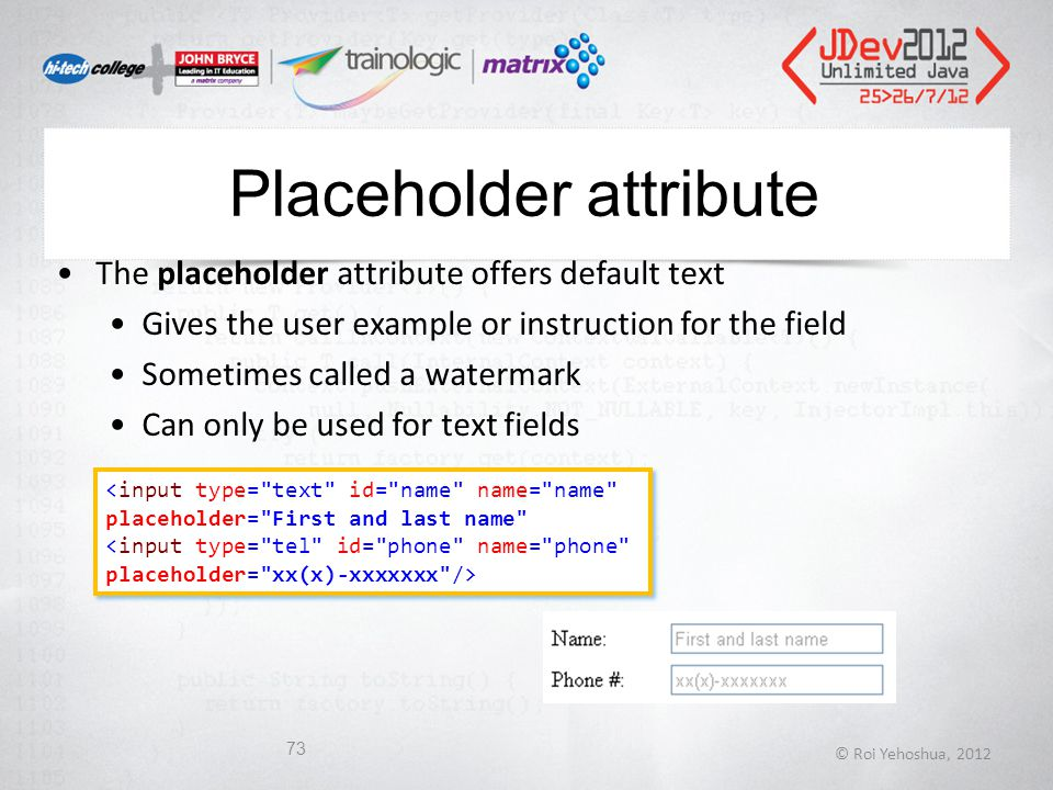 Placeholder attribute The placeholder attribute offers default text Gives the user example or instruction for the field Sometimes called a watermark Can only be used for text fields © Roi Yehoshua, 2012 73 <input type= text id= name name= name placeholder= First and last name <input type= text id= name name= name placeholder= First and last name
