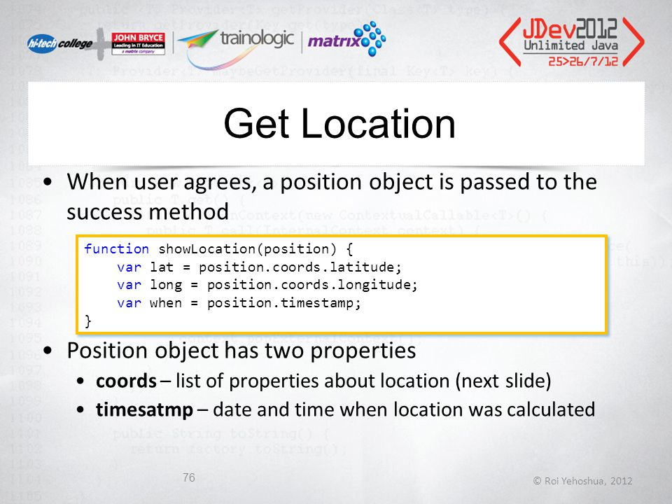 Get Location When user agrees, a position object is passed to the success method Position object has two properties coords – list of properties about location (next slide) timesatmp – date and time when location was calculated © Roi Yehoshua, 2012 76 function showLocation(position) { var lat = position.coords.latitude; var long = position.coords.longitude; var when = position.timestamp; } function showLocation(position) { var lat = position.coords.latitude; var long = position.coords.longitude; var when = position.timestamp; }
