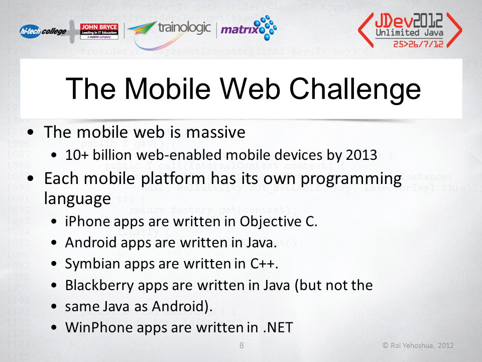 The Mobile Web Challenge The mobile web is massive 10+ billion web-enabled mobile devices by 2013 Each mobile platform has its own programming language iPhone apps are written in Objective C.