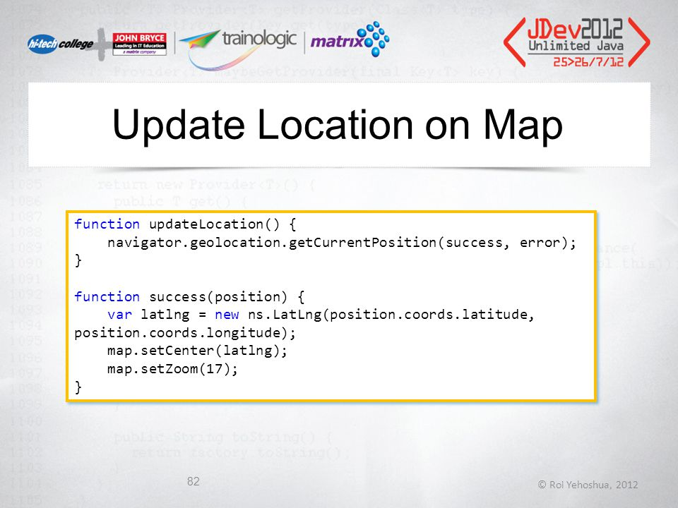 Update Location on Map © Roi Yehoshua, 2012 82 function updateLocation() { navigator.geolocation.getCurrentPosition(success, error); } function success(position) { var latlng = new ns.LatLng(position.coords.latitude, position.coords.longitude); map.setCenter(latlng); map.setZoom(17); } function updateLocation() { navigator.geolocation.getCurrentPosition(success, error); } function success(position) { var latlng = new ns.LatLng(position.coords.latitude, position.coords.longitude); map.setCenter(latlng); map.setZoom(17); }