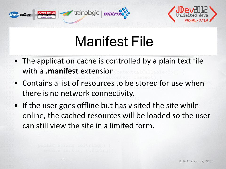 Manifest File The application cache is controlled by a plain text file with a.manifest extension Contains a list of resources to be stored for use when there is no network connectivity.