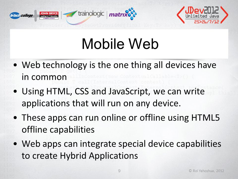 Mobile Web Web technology is the one thing all devices have in common Using HTML, CSS and JavaScript, we can write applications that will run on any device.