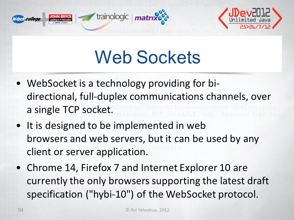 Web Sockets WebSocket is a technology providing for bi- directional, full-duplex communications channels, over a single TCP socket.