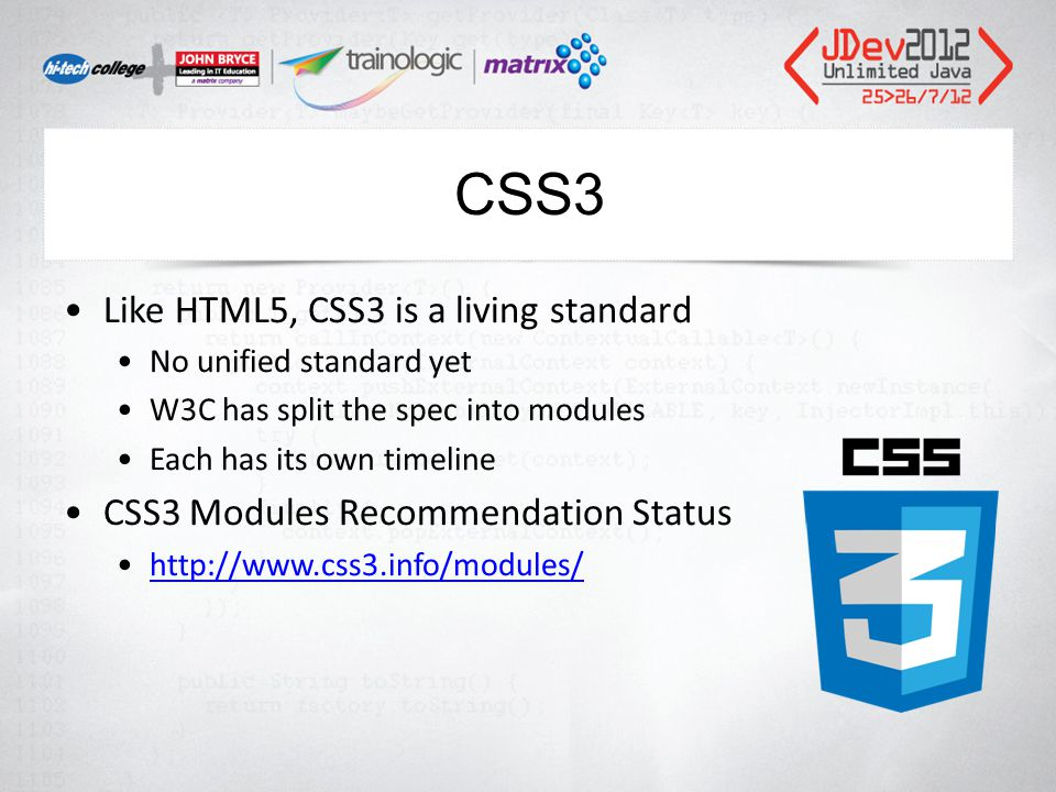 CSS3 Like HTML5, CSS3 is a living standard No unified standard yet W3C has split the spec into modules Each has its own timeline CSS3 Modules Recommendation Status http://www.css3.info/modules/