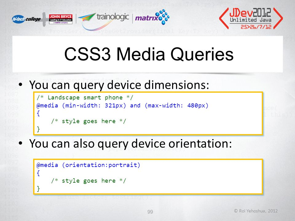CSS3 Media Queries You can query device dimensions: You can also query device orientation: © Roi Yehoshua, 2012 99 /* Landscape smart phone */ @media (min-width: 321px) and (max-width: 480px) { /* style goes here */ } /* Landscape smart phone */ @media (min-width: 321px) and (max-width: 480px) { /* style goes here */ } @media (orientation:portrait) { /* style goes here */ } @media (orientation:portrait) { /* style goes here */ }