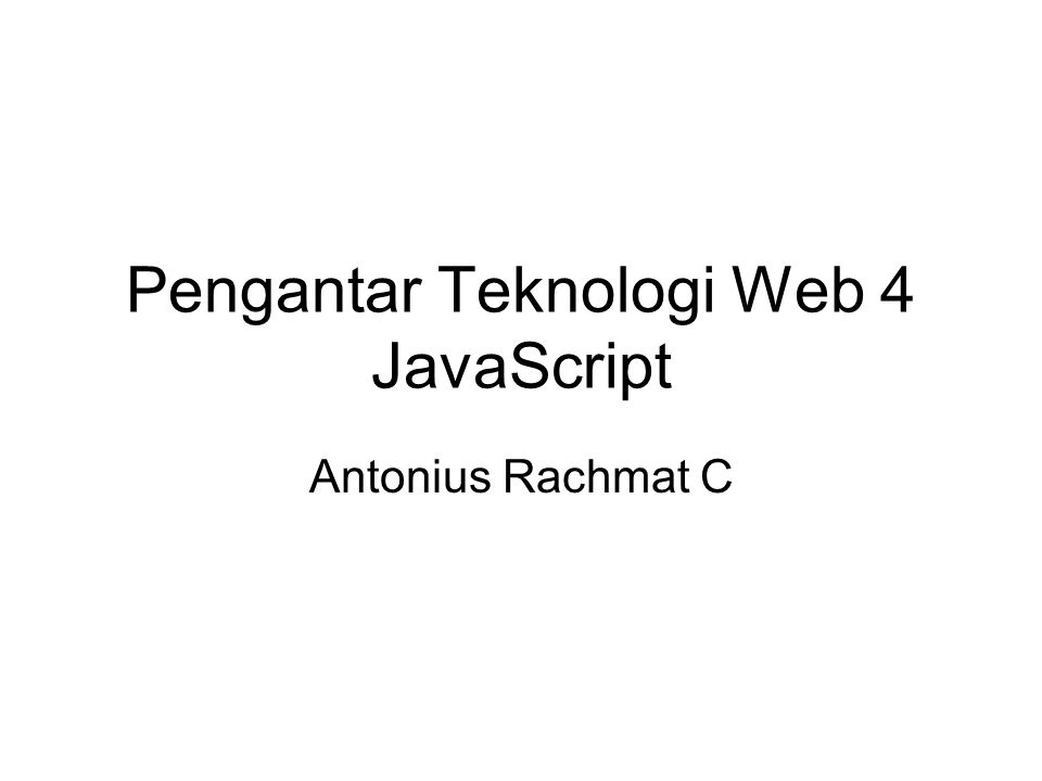 Pengantar Teknologi Web 4 JavaScript Antonius Rachmat C