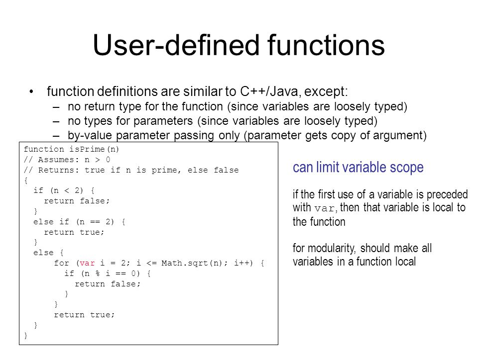 User-defined functions function definitions are similar to C++/Java, except: –no return type for the function (since variables are loosely typed) –no