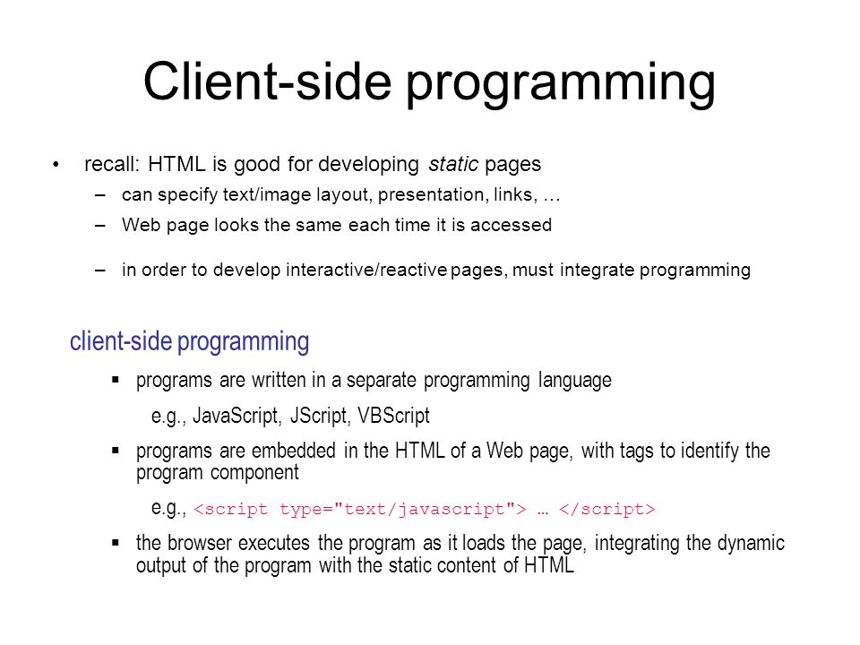 Client-side programming recall: HTML is good for developing static pages –can specify text/image layout, presentation, links, … –Web page looks the sa