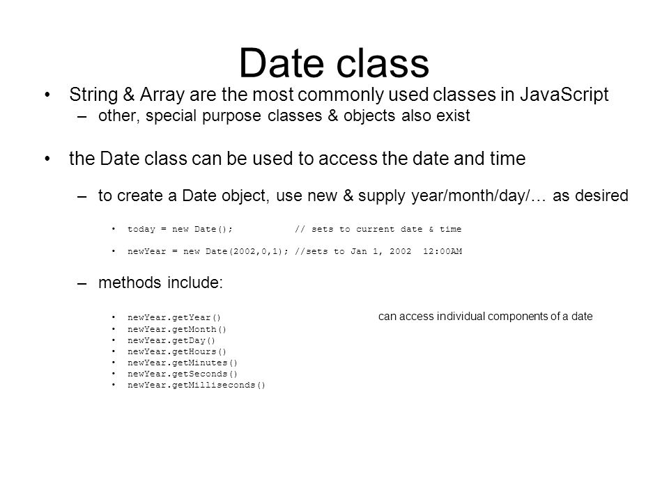 Date class String & Array are the most commonly used classes in JavaScript –other, special purpose classes & objects also exist the Date class can be