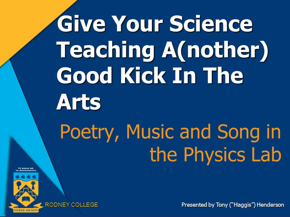 "RODNEY COLLEGE Give Your Science Teaching A(nother) Good Kick In The Arts Poetry, Music and Song in the Physics Lab Presented by Tony (""Haggis"") Hende"