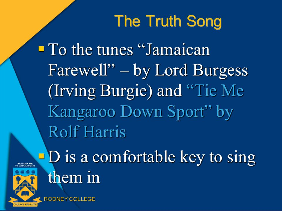 RODNEY COLLEGE The Truth Song  To the tunes Jamaican Farewell – by Lord Burgess (Irving Burgie) and Tie Me Kangaroo Down Sport by Rolf Harris  D is a comfortable key to sing them in