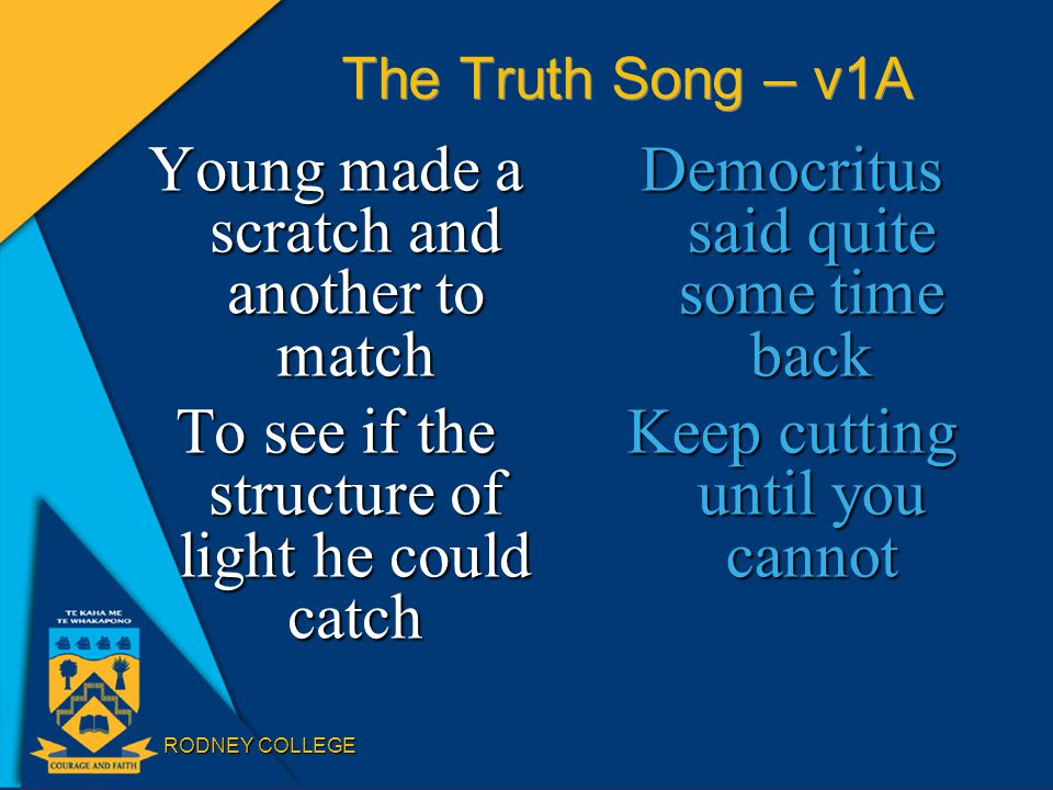 RODNEY COLLEGE The Truth Song – v1A Young made a scratch and another to match To see if the structure of light he could catch Democritus said quite some time back Keep cutting until you cannot