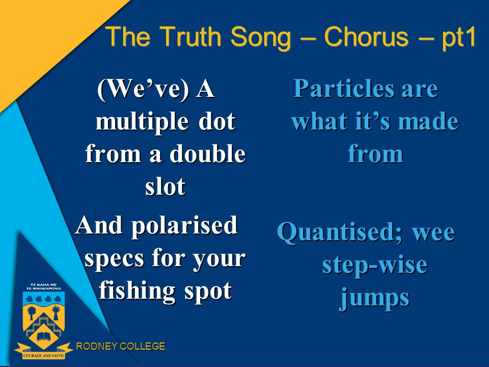 RODNEY COLLEGE The Truth Song – Chorus – pt1 (We've) A multiple dot from a double slot And polarised specs for your fishing spot Particles are what it's made from Quantised; wee step-wise jumps