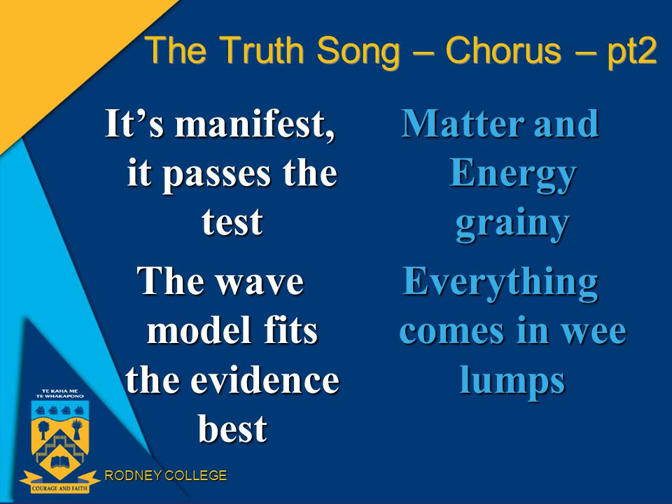 RODNEY COLLEGE The Truth Song – Chorus – pt2 It's manifest, it passes the test The wave model fits the evidence best Matter and Energy grainy Everything comes in wee lumps
