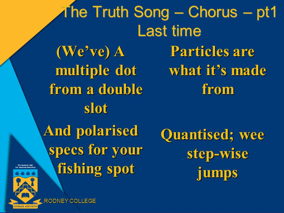 RODNEY COLLEGE The Truth Song – Chorus – pt1 Last time (We've) A multiple dot from a double slot And polarised specs for your fishing spot Particles a