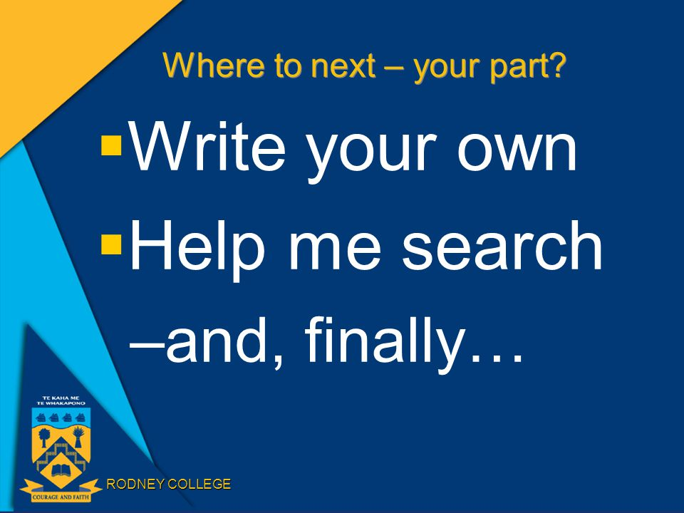 RODNEY COLLEGE Where to next – your part?  Write your own  Help me search –and, finally…