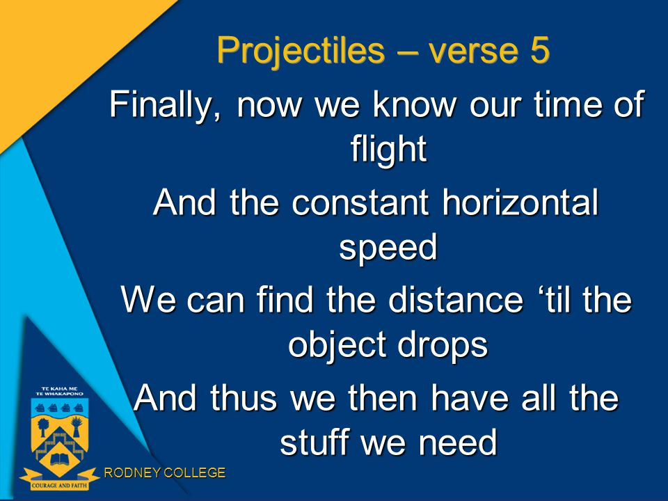 RODNEY COLLEGE Projectiles – verse 5 Finally, now we know our time of flight And the constant horizontal speed We can find the distance 'til the object drops And thus we then have all the stuff we need