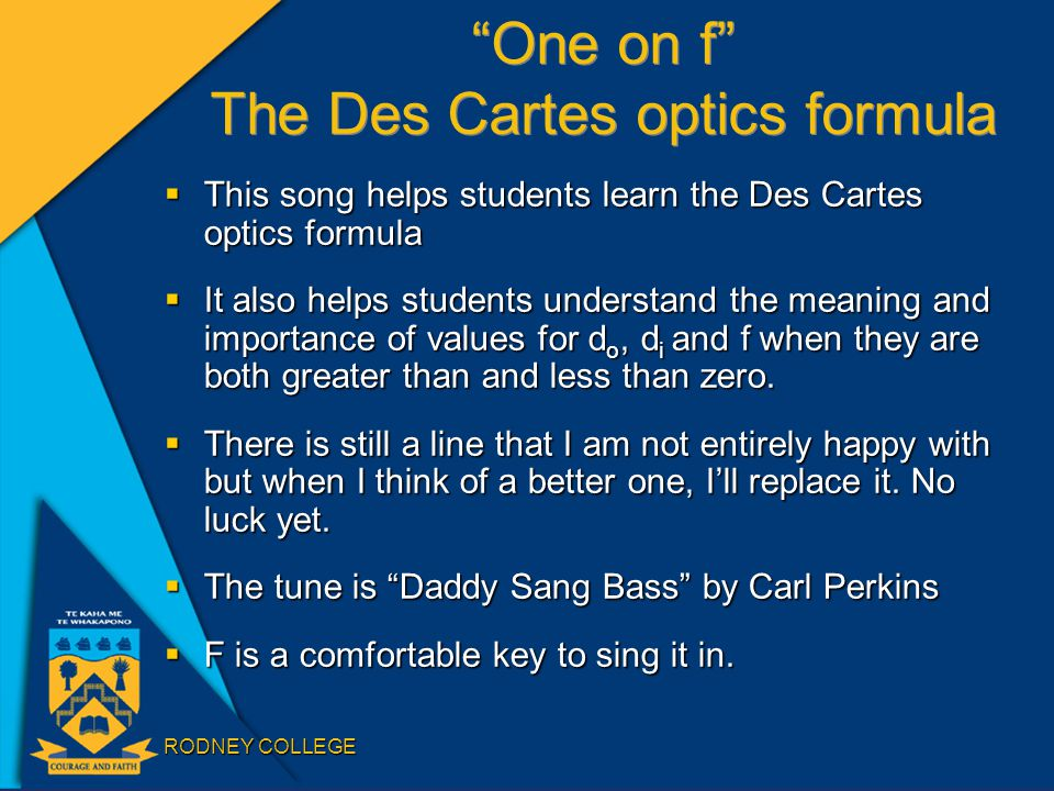 RODNEY COLLEGE One on f The Des Cartes optics formula  This song helps students learn the Des Cartes optics formula  It also helps students understand the meaning and importance of values for d o, d i and f when they are both greater than and less than zero.