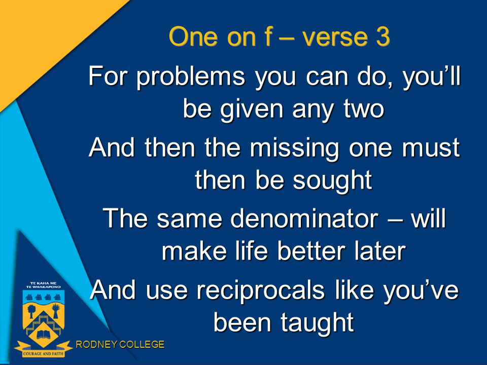 RODNEY COLLEGE One on f – verse 3 For problems you can do, you'll be given any two And then the missing one must then be sought The same denominator – will make life better later And use reciprocals like you've been taught