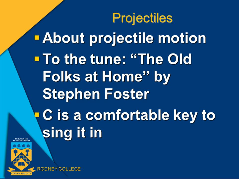 RODNEY COLLEGE Projectiles  About projectile motion  To the tune: The Old Folks at Home by Stephen Foster  C is a comfortable key to sing it in