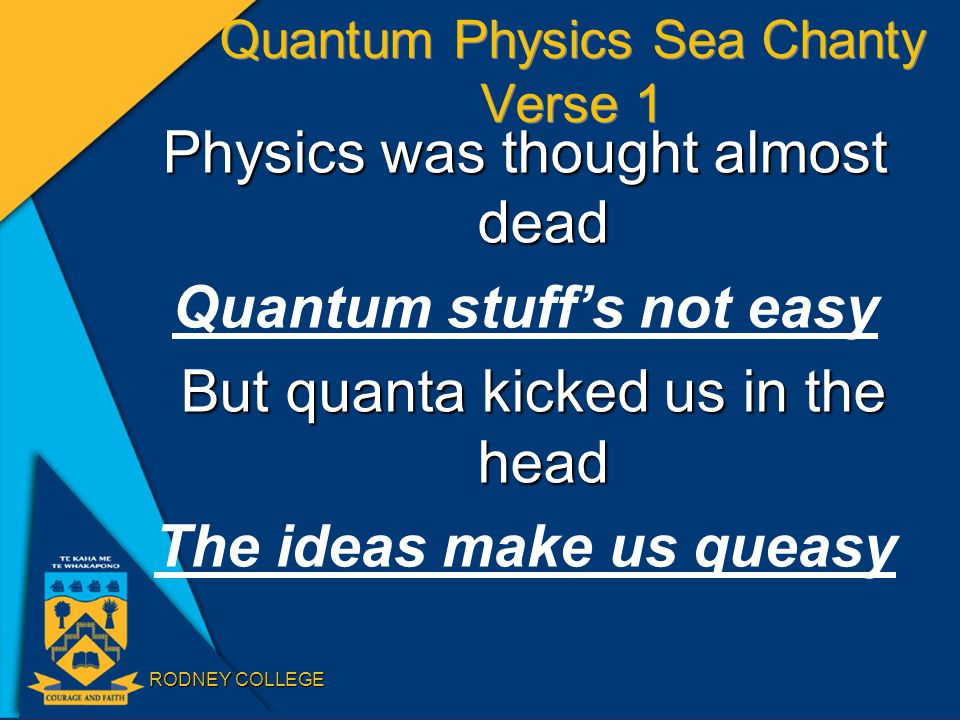 RODNEY COLLEGE Quantum Physics Sea Chanty Verse 1 Physics was thought almost dead Quantum stuff's not easy But quanta kicked us in the head But quanta kicked us in the head The ideas make us queasy