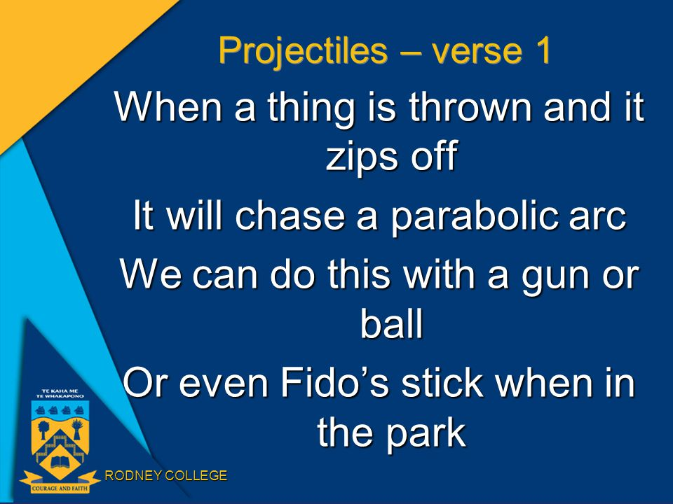 RODNEY COLLEGE Projectiles – verse 1 When a thing is thrown and it zips off It will chase a parabolic arc We can do this with a gun or ball Or even Fido's stick when in the park