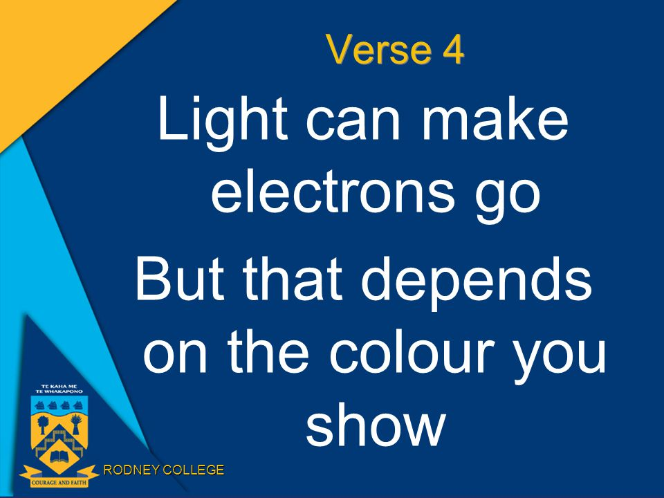 RODNEY COLLEGE Verse 4 Light can make electrons go But that depends on the colour you show