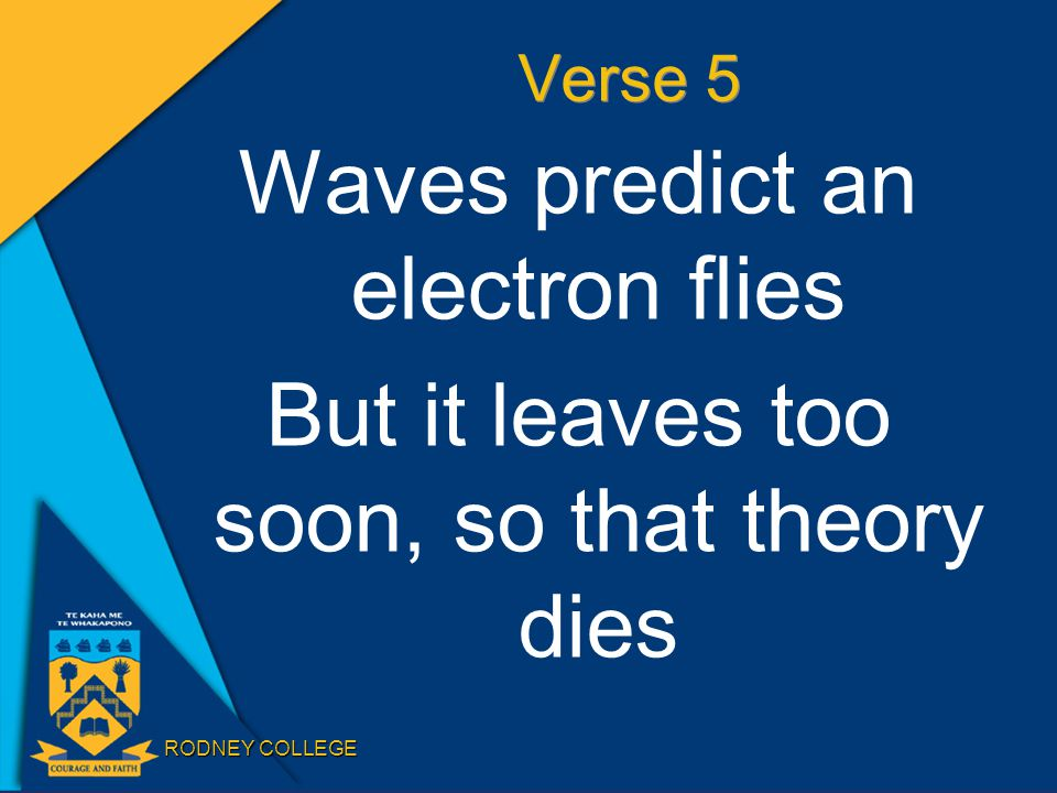 RODNEY COLLEGE Verse 5 Waves predict an electron flies But it leaves too soon, so that theory dies