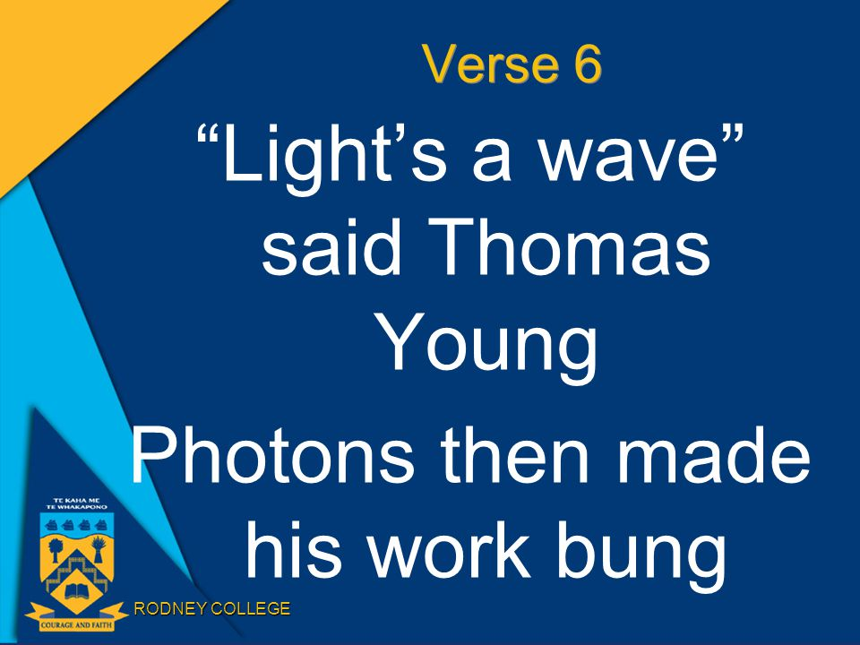 "RODNEY COLLEGE Verse 6 ""Light's a wave"" said Thomas Young Photons then made his work bung"