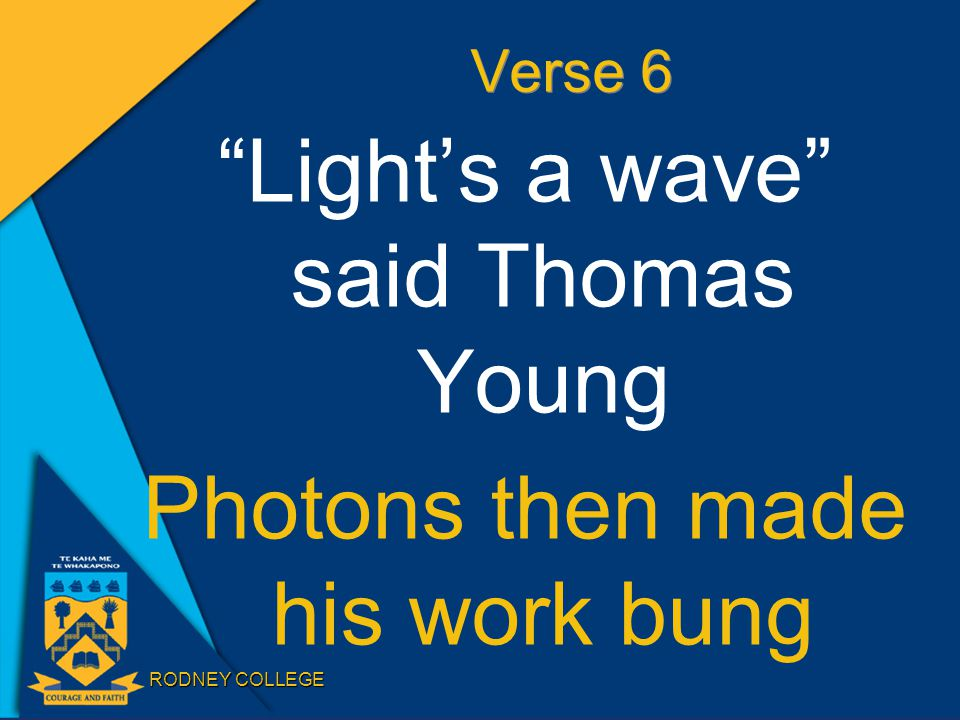 RODNEY COLLEGE Verse 6 Light's a wave said Thomas Young Photons then made his work bung