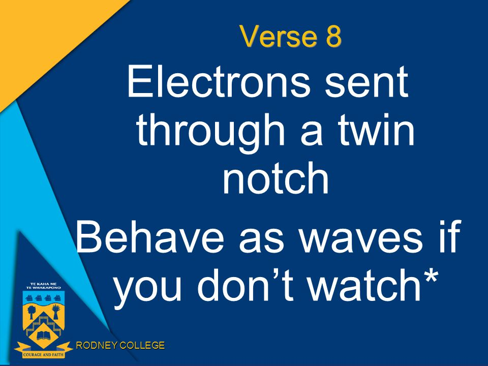 RODNEY COLLEGE Verse 8 Electrons sent through a twin notch Behave as waves if you don't watch*